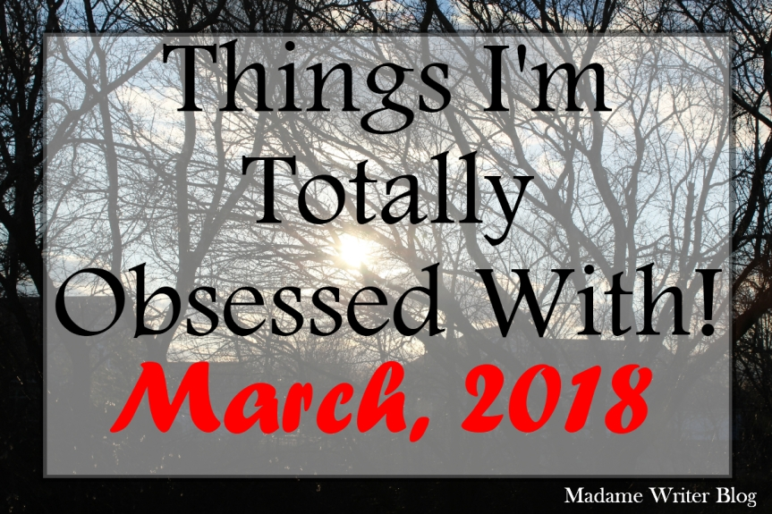 Things I'm Totally Obsessed With: March, 2018