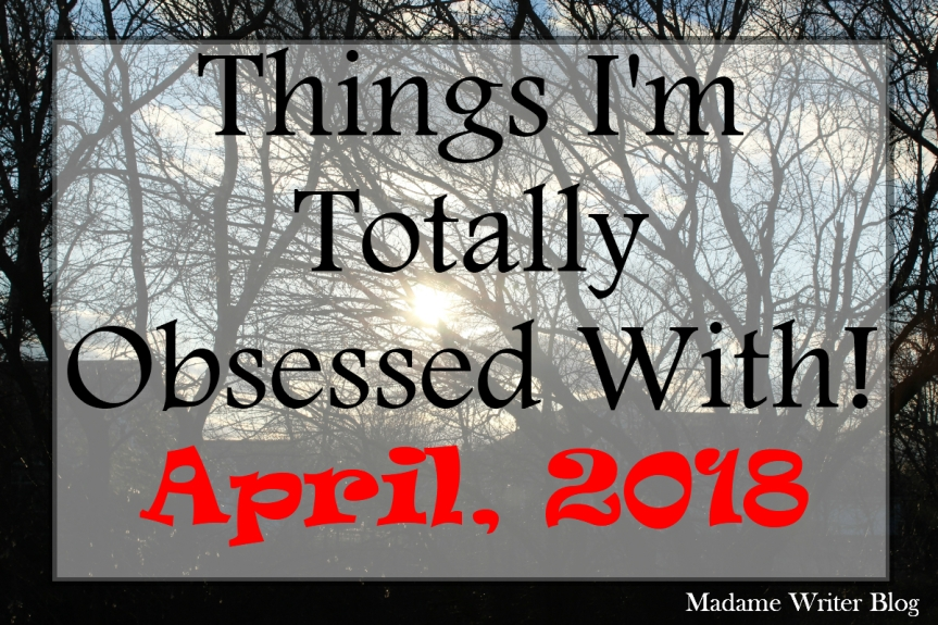 Things I'm Totally Obsessed with April,2018