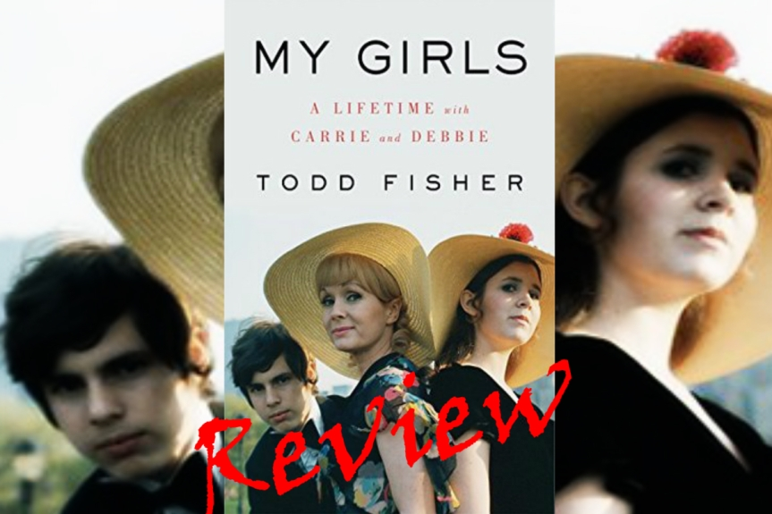 Book Review: My Girls: My Lifetime With Carrie and Debbie by Todd Fisher
